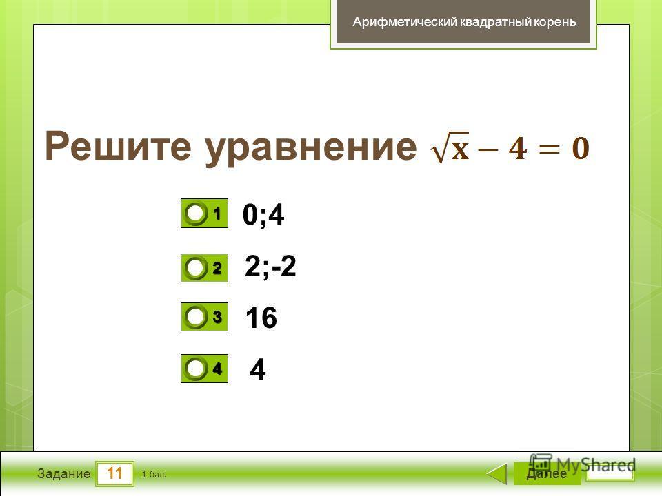 11 Задание Решите уравнение Далее 1 бал. 1111 0 2222 0 3333 0 4444 0 Арифметический квадратный корень 0;4 2;-2 16 4
