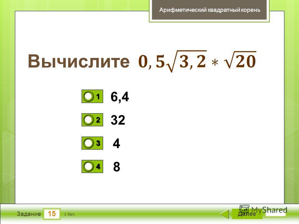 15 Задание Вычислите Далее 1 бал. 1111 0 2222 0 3333 0 4444 0 Арифметический квадратный корень 6,4 32 4 8