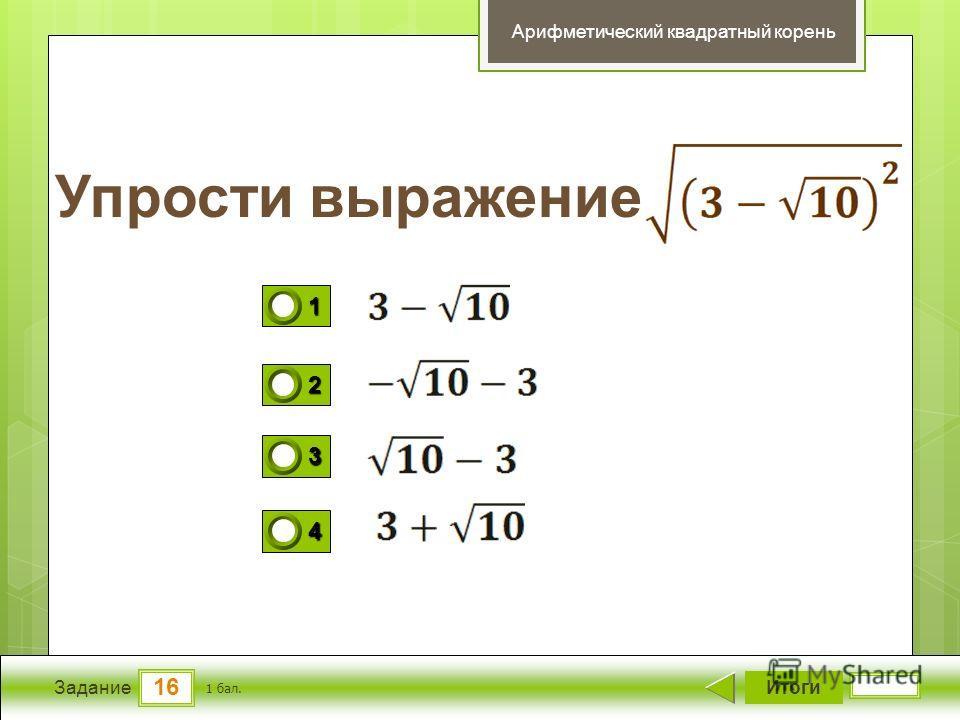 16 Задание Упрости выражение Итоги 1 бал. 1111 0 2222 0 3333 0 4444 0 Арифметический квадратный корень
