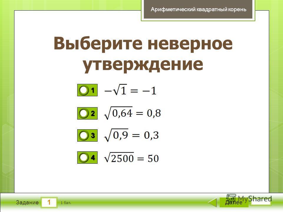 1 Задание Выберите неверное утверждение Далее 1 бал. 1111 0 2222 0 3333 0 4444 0 Арифметический квадратный корень