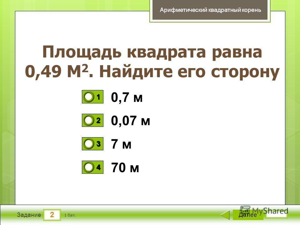 2 Задание Площадь квадрата равна 0,49 М 2. Найдите его сторону Далее 1 бал. 1111 0 2222 0 3333 0 4444 0 Арифметический квадратный корень 0,7 м 0,07 м 7 м 70 м