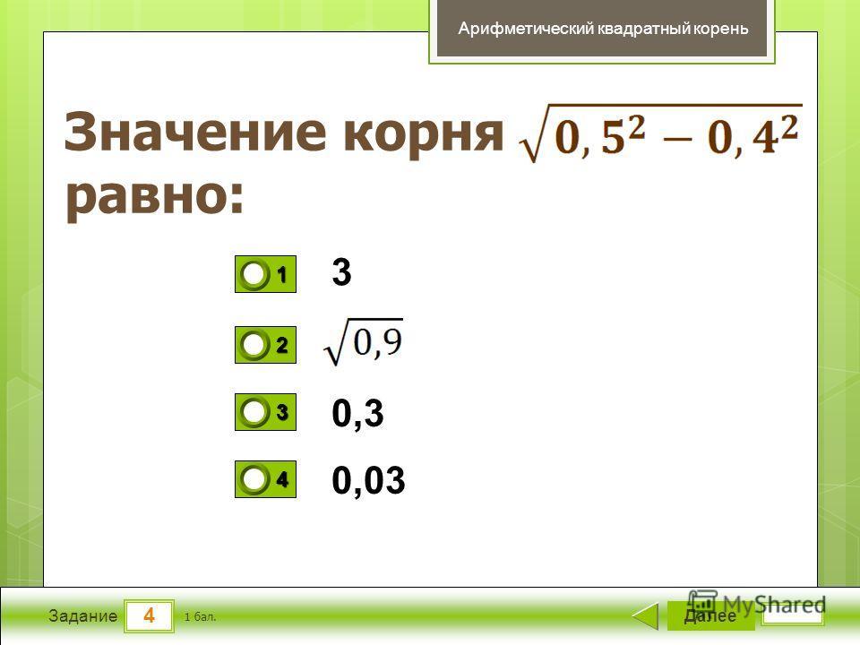 4 Задание Значение корня равно: Далее 1 бал. 1111 0 2222 0 3333 0 4444 0 Арифметический квадратный корень 3 0,3 0,03