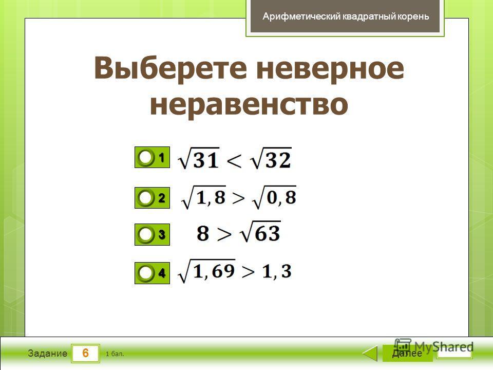 6 Задание Выберете неверное неравенство Далее 1 бал. 1111 0 2222 0 3333 0 4444 0 Арифметический квадратный корень