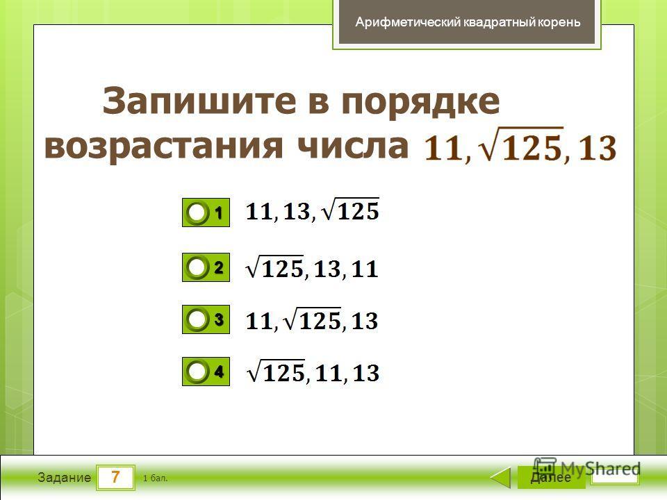 7 Задание Запишите в порядке возрастания числа Далее 1 бал. 1111 0 2222 0 3333 0 4444 0 Арифметический квадратный корень