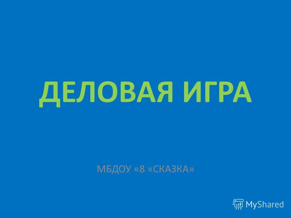ДЕЛОВАЯ ИГРА МБДОУ «8 «СКАЗКА»