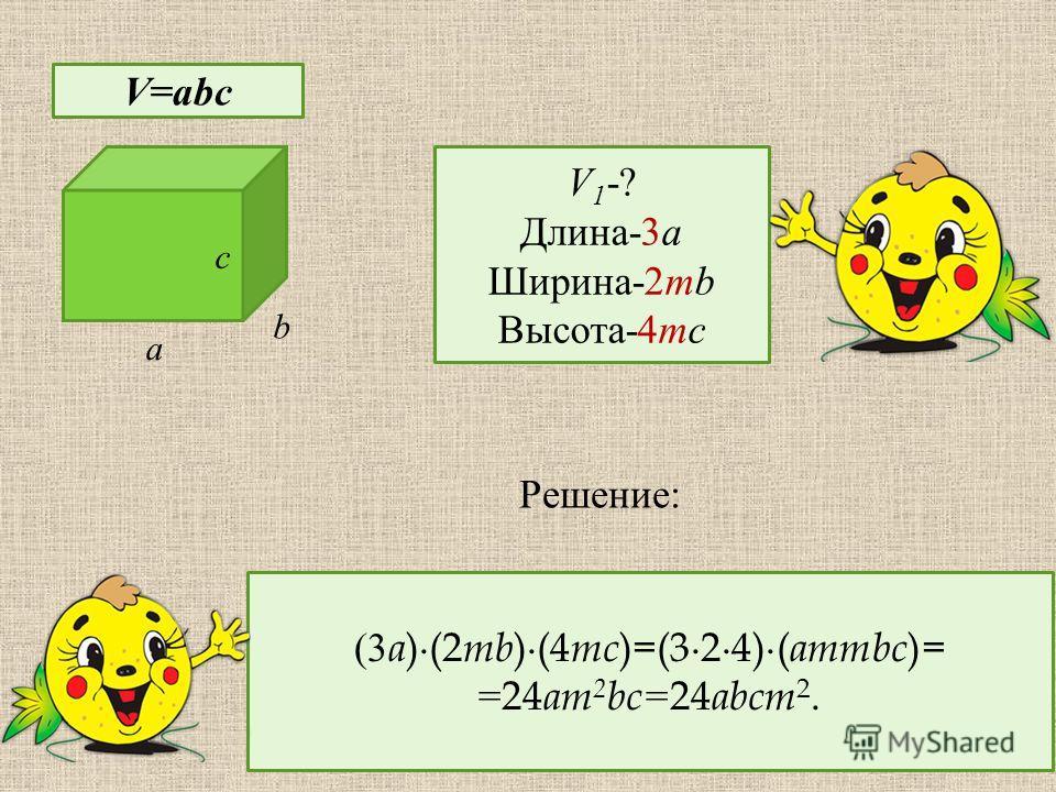 c a b V-? V=abc V 1 -? Длина-3a Ширина-2mb Высота-4mc (3 a )(2 mb )(4 mc )=(324)( ammbc )= =24 am 2 bc= 24 abcm 2. Решение :