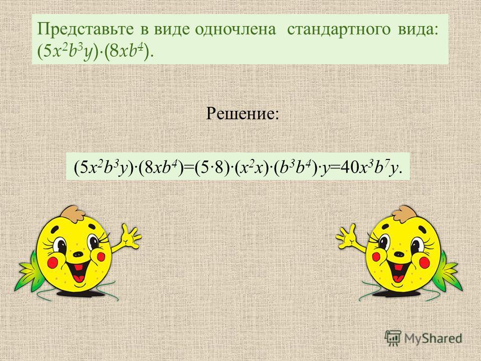 Представьте в виде одночлена стандартного вида : (5 x 2 b 3 y )(8 xb 4 ). ( 5x 2 b 3 y)(8xb 4 )=(58)(x 2 x)(b 3 b 4 )y=40x 3 b 7 y. Решение :