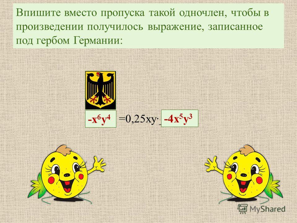 Впишите вместо пропуска такой одночлен, чтобы в произведении получилось выражение, записанное под гербом Германии : -х 6 у 4-х 6 у 4 =0,25 ху ______ -4 х 5 у 3