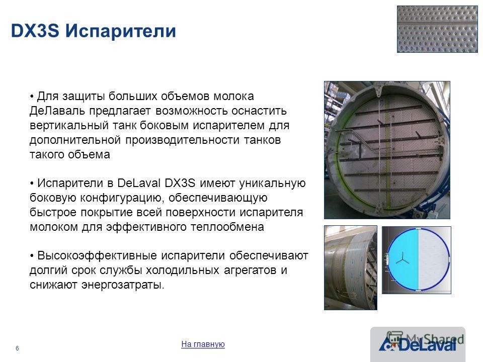 6 DX3S Испарители Для защиты больших объемов молока Де Лаваль предлагает возможность оснастить вертикальный танк боковым испарителем для дополнительной производительности танков такого объема Испарители в DeLaval DX3S имеют уникальную боковую конфигу