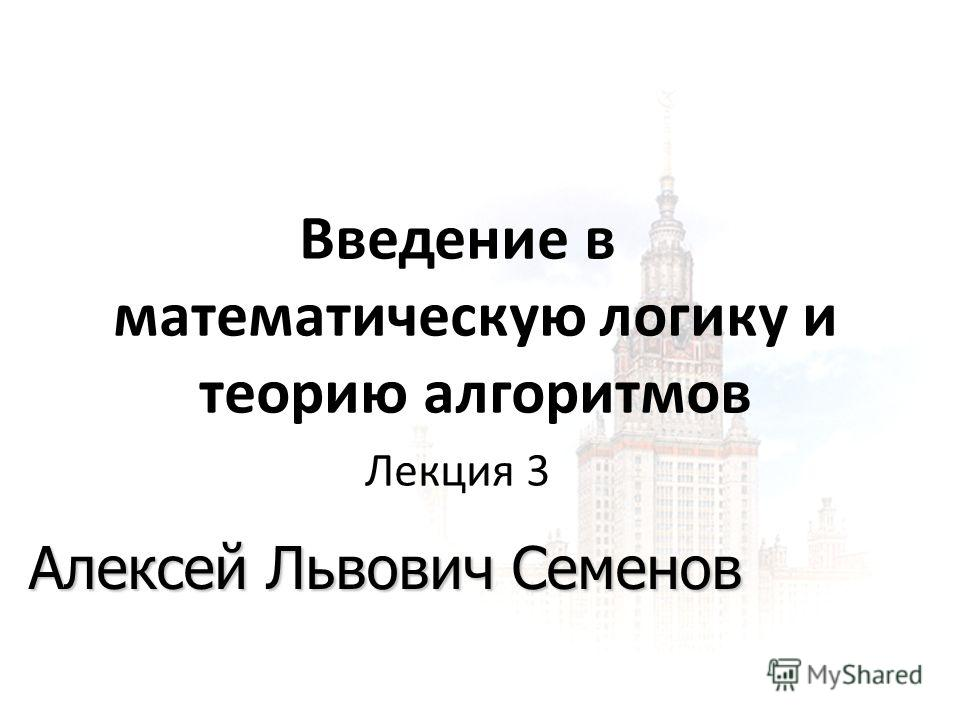 1 1 09.11.2014 Введение в математическую логику и теорию алгоритмов Лекция 3 Алексей Львович Семенов