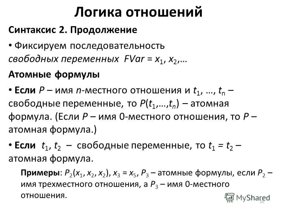10 Логика отношений Синтаксис 2. Продолжение Фиксируем последовательность свободных переменных FVar = x 1, x 2,… Атомные формулы Если P – имя n-местного отношения и t 1, …, t n – свободные переменные, то P(t 1,…,t n ) – атомная формула. (Если P – имя