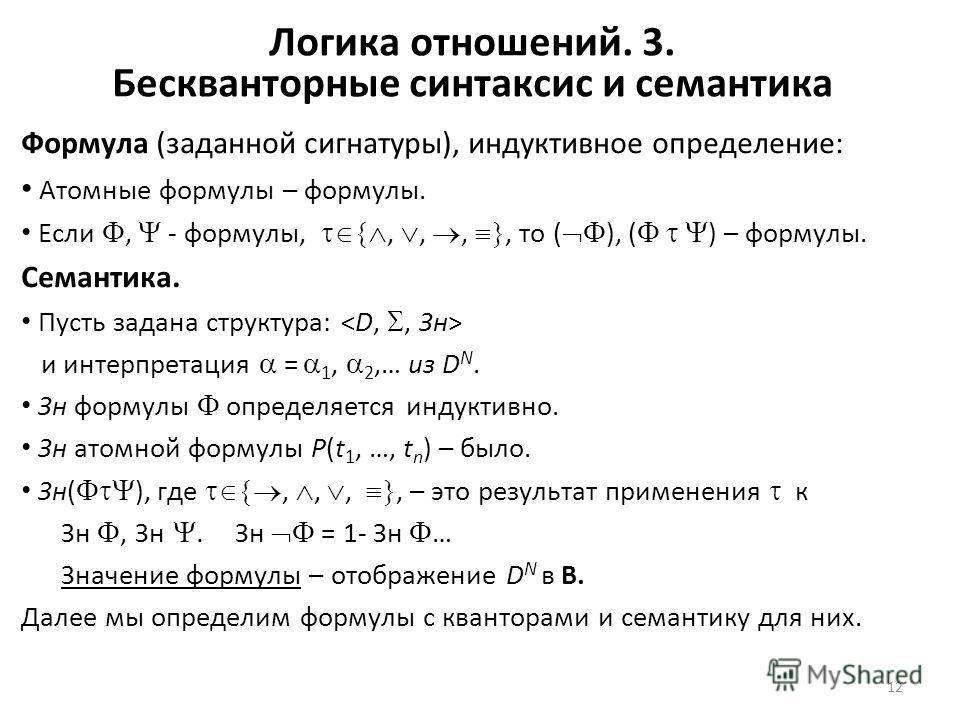12 Логика отношений. 3. Бескванторные синтаксис и семантика Формула (заданной сигнатуры), индуктивное определение: Атомные формулы – формулы. Если, - формулы,,,,, то ( ), ( ) – формулы. Семантика. Пусть задана структура: и интерпретация = 1, 2,… из D