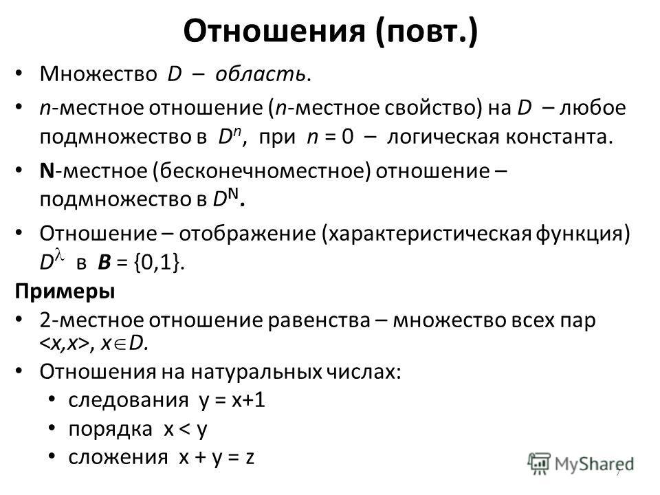 7 Отношения (повт.) Множество D – область. n-местное отношение (n-местное свойство) на D – любое подмножество в D n, при n = 0 – логическая константа. N-местное (бесконечноместное) отношение – подмножество в D N. Отношение – отображение (характеристи
