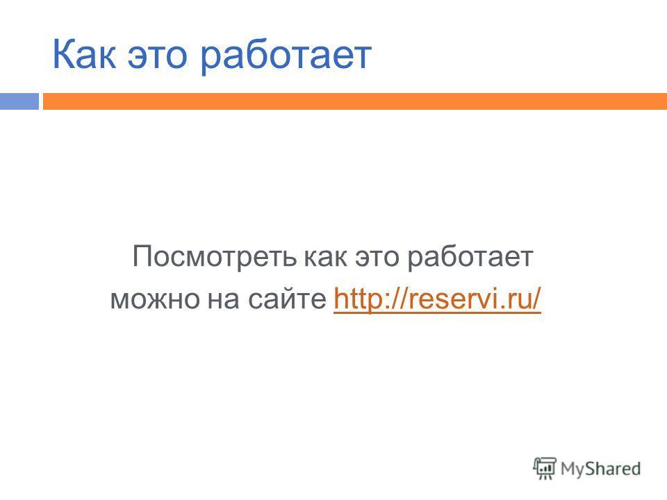 Посмотреть как это работает можно на сайте http://reservi.ru/http://reservi.ru/ Как это работает