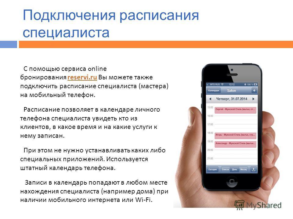 С помощью сервиса o nline бронирования reservi.ru Вы можете также подключить расписание специалиста ( мастера ) на мобильный телефон.reservi.ru Расписание позволяет в календаре личного телефона специалиста увидеть кто из клиентов, в какое время и на