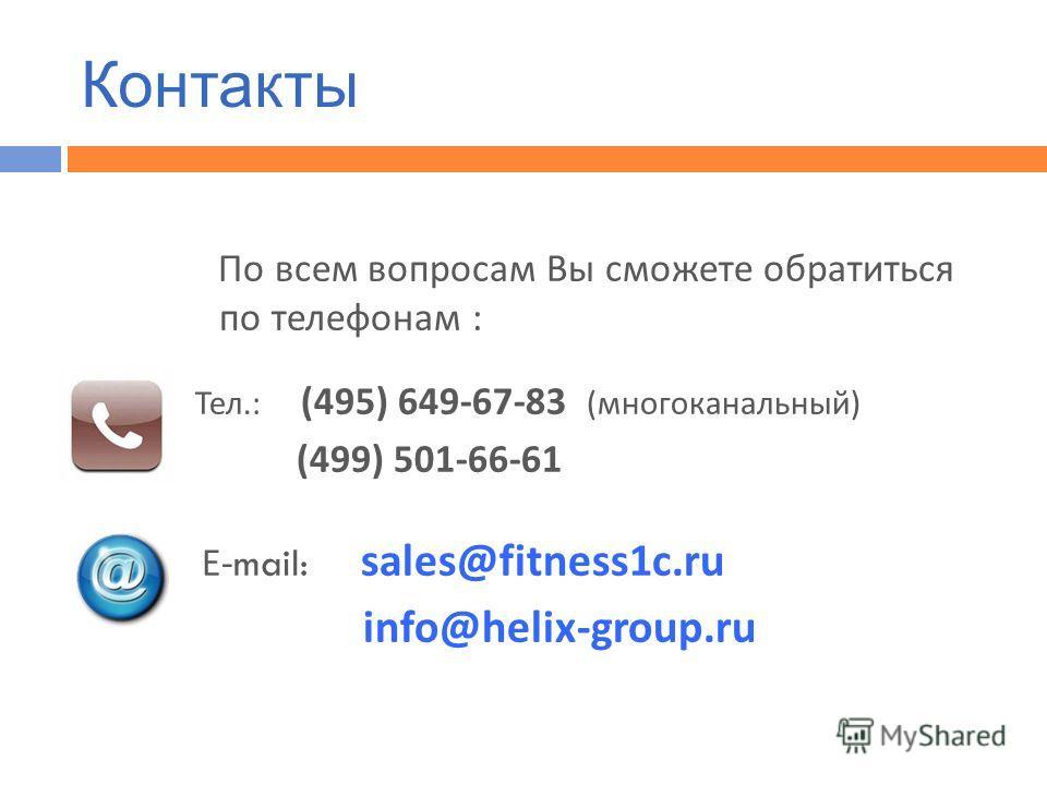 По всем вопросам Вы сможете обратиться по телефонам : Тел.: (495) 649-67-83 ( многоканальный ) (499) 501-66-61 Е -mail: sales@fitness1c.ru info@helix-group.ru Контакты
