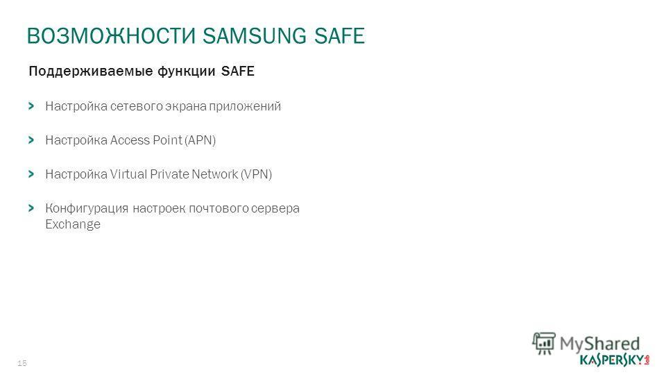 ВОЗМОЖНОСТИ SAMSUNG SAFE 15 Поддерживаемые функции SAFE Настройка сетевого экрана приложений Настройка Access Point (APN) Настройка Virtual Private Network (VPN) Конфигурация настроек почтового сервера Exchange