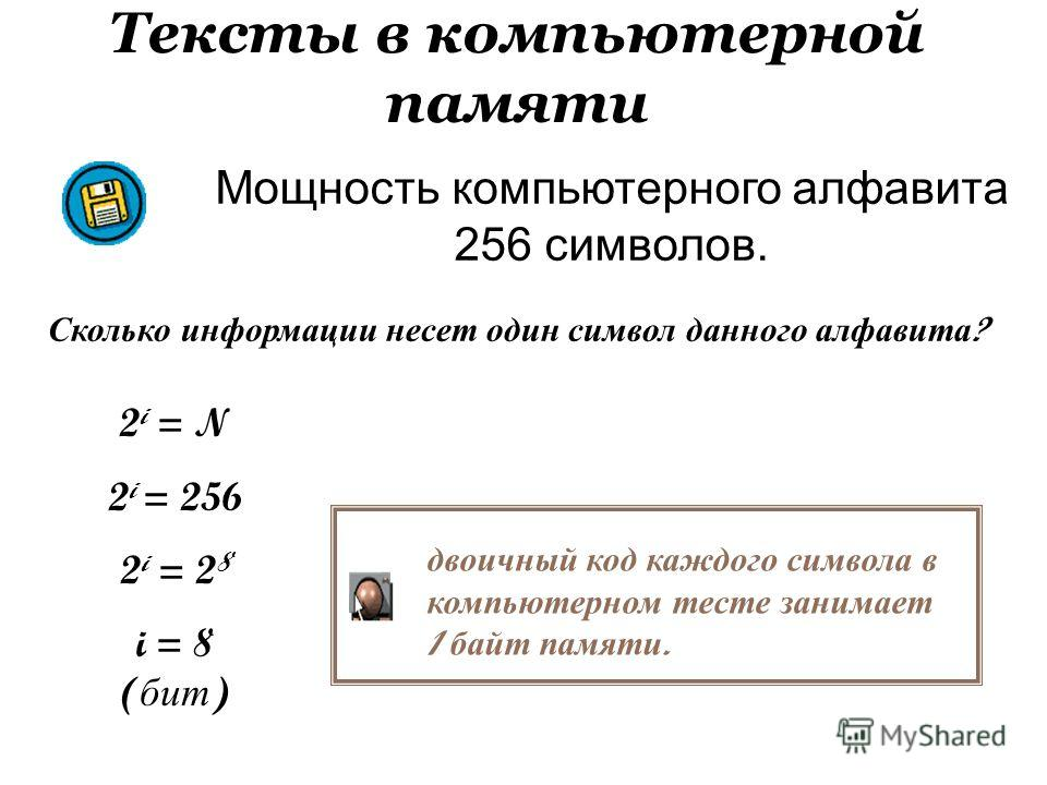 Тексты в компьютерной памяти Мощность компьютерного алфавита 256 символов. Сколько информации несет один символ данного алфавита ? 2 i = N 2 i = 256 2 i = 2 8 i = 8 ( бит ) двоичный код каждого символа в компьютерном тесте занимает 1 байт памяти.