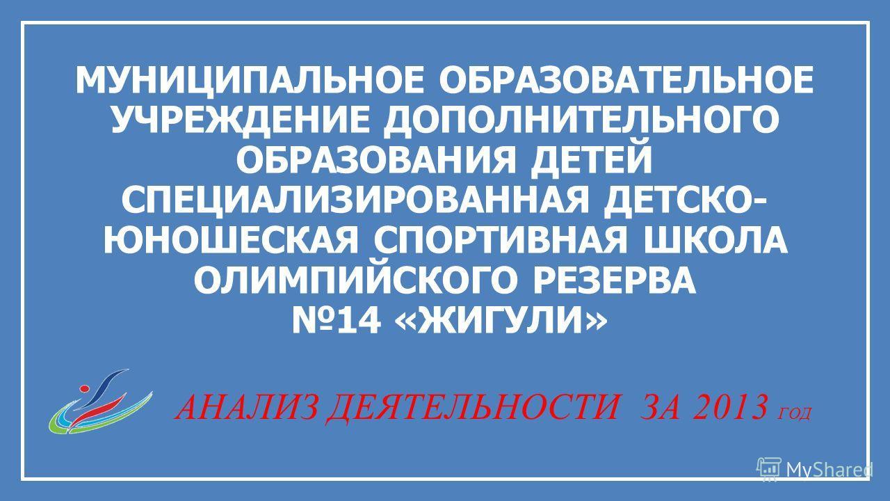 МУНИЦИПАЛЬНОЕ ОБРАЗОВАТЕЛЬНОЕ УЧРЕЖДЕНИЕ ДОПОЛНИТЕЛЬНОГО ОБРАЗОВАНИЯ ДЕТЕЙ СПЕЦИАЛИЗИРОВАННАЯ ДЕТСКО- ЮНОШЕСКАЯ СПОРТИВНАЯ ШКОЛА ОЛИМПИЙСКОГО РЕЗЕРВА 14 «ЖИГУЛИ» АНАЛИЗ ДЕЯТЕЛЬНОСТИ ЗА 2013 ГОД