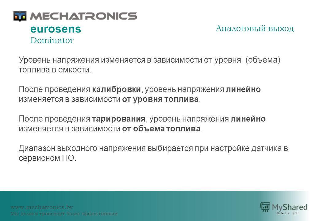 www.mechatronics.by Мы делаем транспорт более эффективным Slide 15 (36) eurosens Dominator Уровень напряжения изменяется в зависимости от уровня (объема) топлива в емкости. После проведения калибровки, уровень напряжения линейно изменяется в зависимо