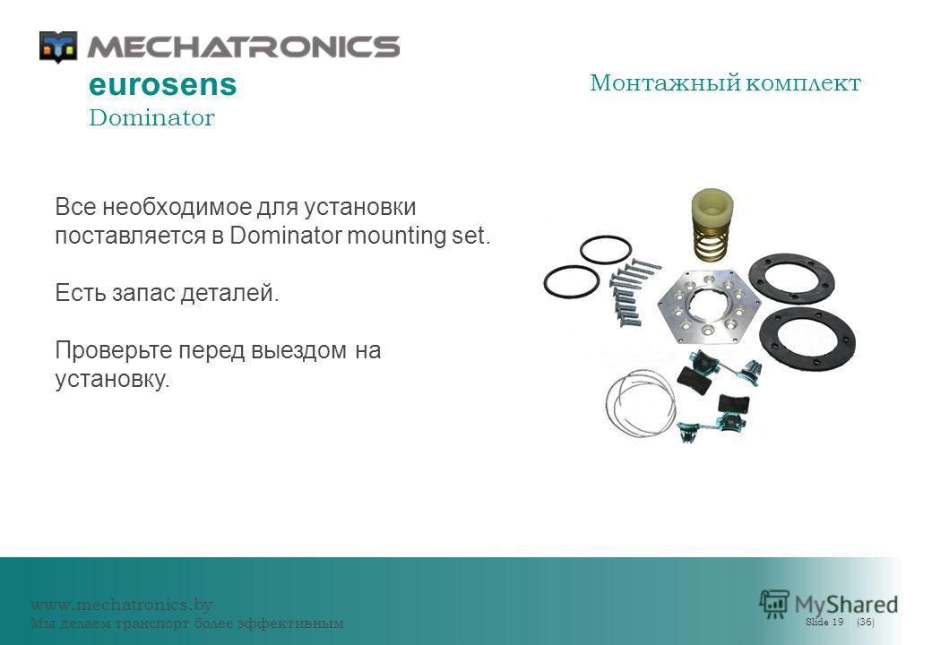 www.mechatronics.by Мы делаем транспорт более эффективным Slide 19 (36) eurosens Dominator Все необходимое для установки поставляется в Dominator mounting set. Есть запас деталей. Проверьте перед выездом на установку. Монтажный комплект