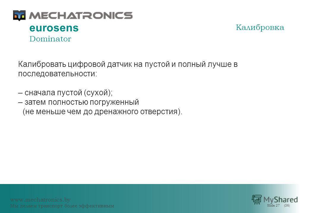 www.mechatronics.by Мы делаем транспорт более эффективным Slide 27 (36) eurosens Dominator Калибровать цифровой датчик на пустой и полный лучше в последовательности: – сначала пустой (сухой); – затем полностью погруженный (не меньше чем до дренажного