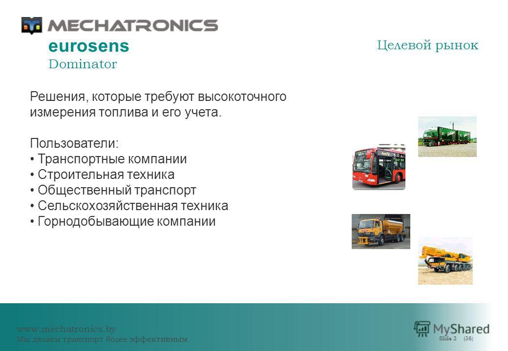 www.mechatronics.by Мы делаем транспорт более эффективным Slide 3 (36) eurosens Dominator Решения, которые требуют высокоточного измерения топлива и его учета. Пользователи: Транспортные компании Строительная техника Общественный транспорт Сельскохоз