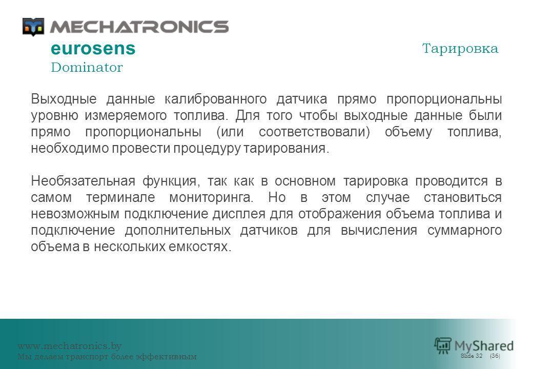www.mechatronics.by Мы делаем транспорт более эффективным Slide 32 (36) eurosens Dominator Выходные данные калиброванного датчика прямо пропорциональны уровню измеряемого топлива. Для того чтобы выходные данные были прямо пропорциональны (или соответ