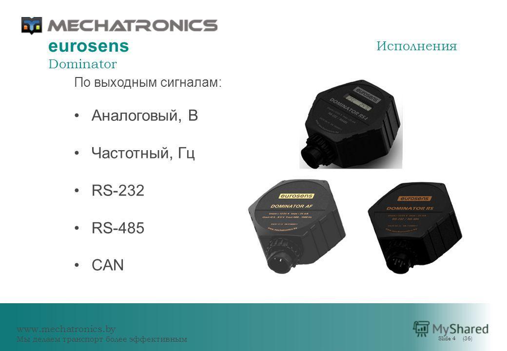 www.mechatronics.by Мы делаем транспорт более эффективным Slide 4 (36) eurosens Dominator Исполнения По выходным сигналам: Аналоговый, В Частотный, Гц RS-232 RS-485 CAN