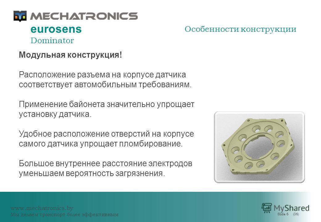 www.mechatronics.by Мы делаем транспорт более эффективным Slide 6 (36) eurosens Dominator Модульная конструкция! Расположение разъема на корпусе датчика соответствует автомобильным требованиям. Применение байонета значительно упрощает установку датчи