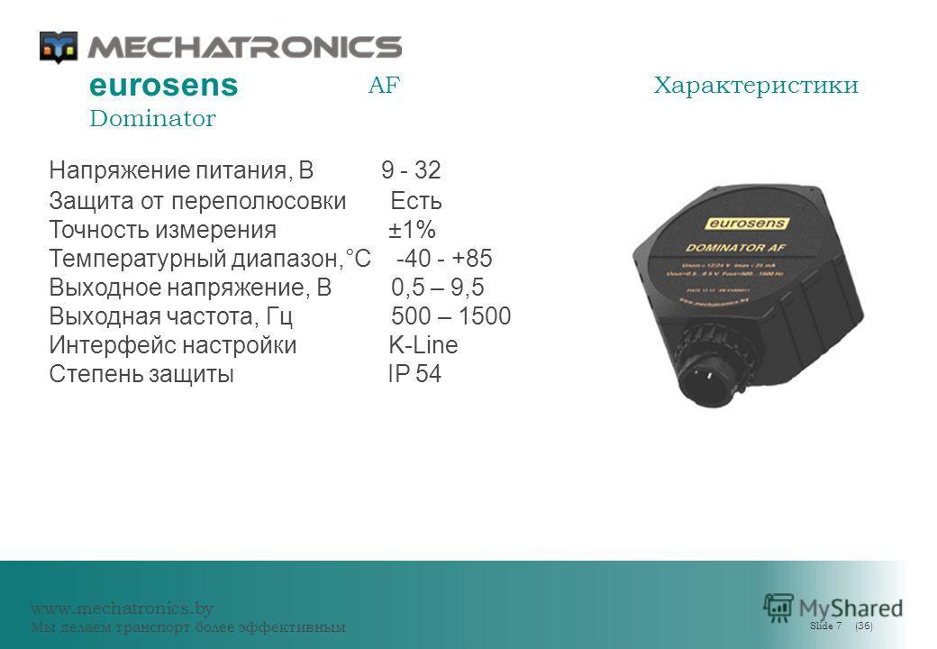 www.mechatronics.by Мы делаем транспорт более эффективным Slide 7 (36) eurosens Dominator AFХарактеристики Напряжение питания, В 9 - 32 Защита от переполюсовки Есть Точность измерения ±1% Температурный диапазон,°C -40 - +85 Выходное напряжение, В 0,5