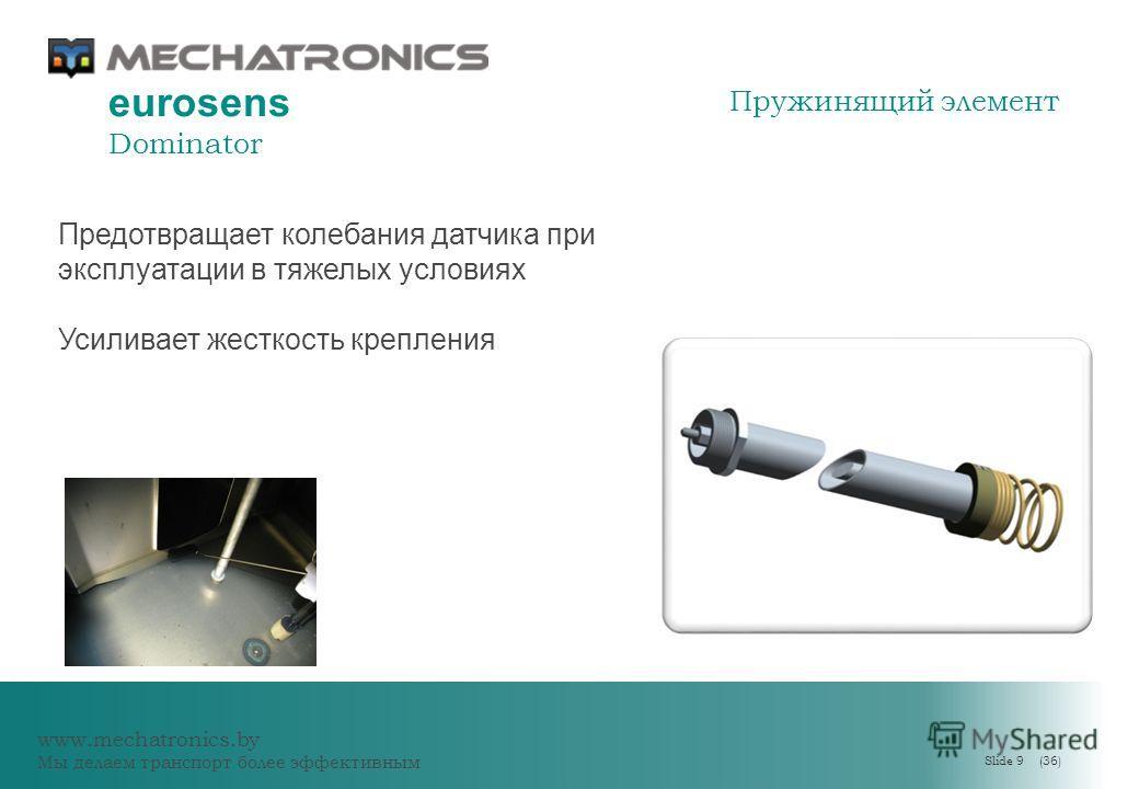 www.mechatronics.by Мы делаем транспорт более эффективным Slide 9 (36) eurosens Dominator Предотвращает колебания датчика при эксплуатации в тяжелых условиях Усиливает жесткость крепления Пружинящий элемент