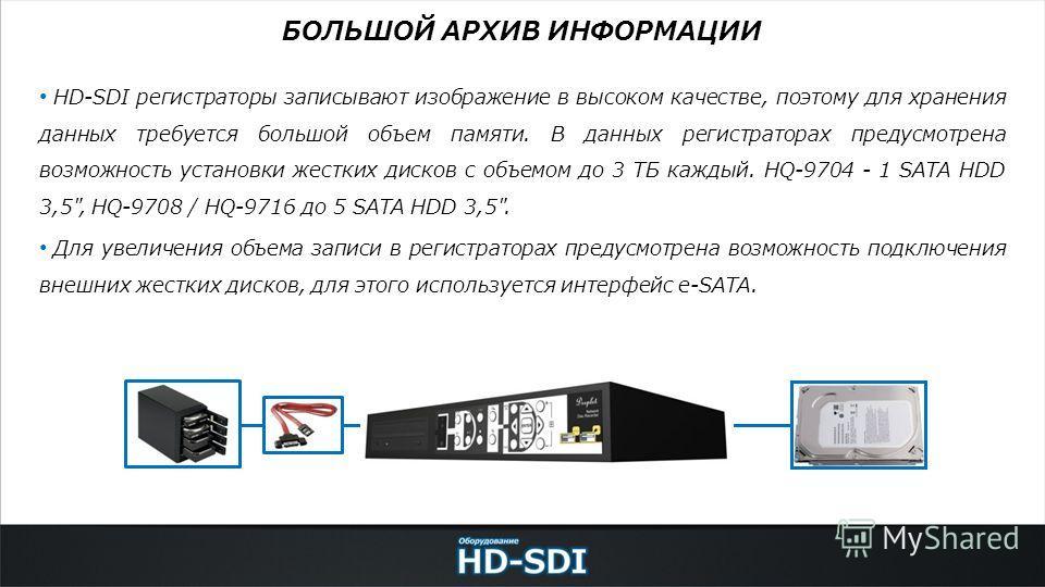 HD-SDI регистраторы записывают изображение в высоком качестве, поэтому для хранения данных требуется большой объем памяти. В данных регистраторах предусмотрена возможность установки жестких дисков с объемом до 3 ТБ каждый. HQ-9704 - 1 SATA HDD 3,5
