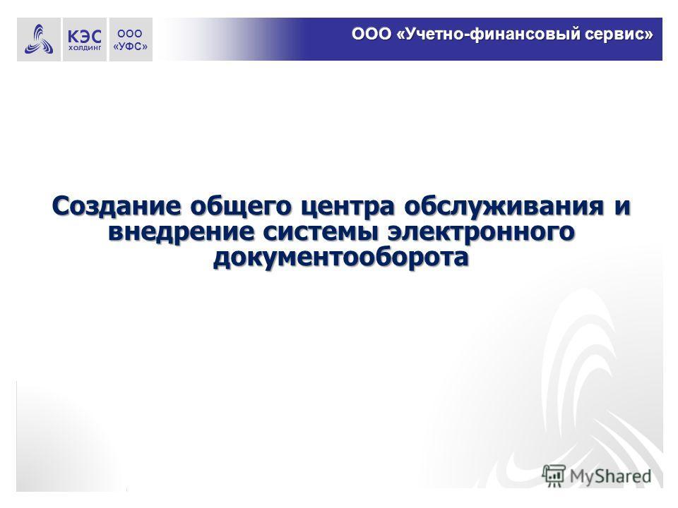 Создание общего центра обслуживания и внедрение системы электронного документооборота ООО «УФС»