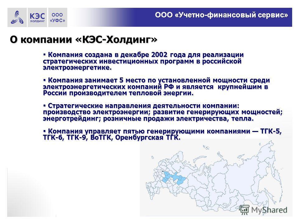 О компании «КЭС-Холдинг» Компания создана в декабре 2002 года для реализации стратегических инвестиционных программ в российской электроэнергетике. Компания занимает 5 место по установленной мощности среди электроэнергетических компаний РФ и является