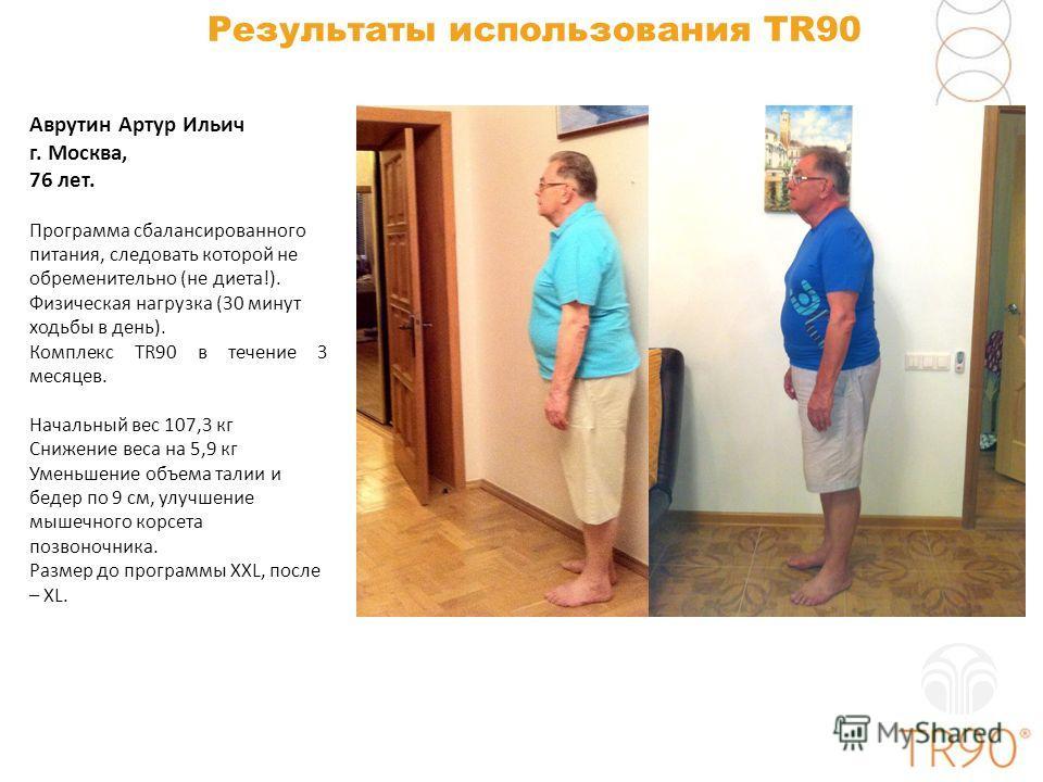 Результаты использования TR90 Аврутин Артур Ильич г. Москва, 76 лет. Программа сбалансированного питания, следовать которой не обременительно (не диета!). Физическая нагрузка (30 минут ходьбы в день). Комплекс TR90 в течение 3 месяцев. Начальный вес