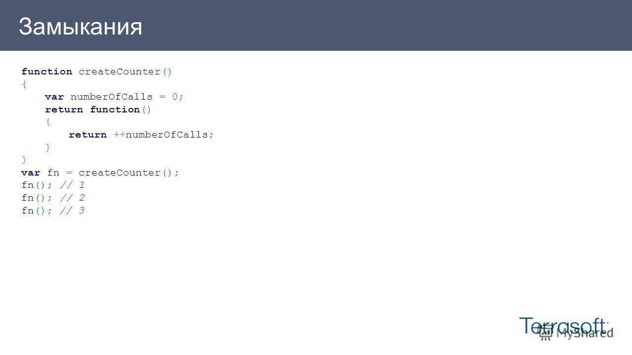 Замыкания function createCounter() { var numberOfCalls = 0; return function() { return ++numberOfCalls; } var fn = createCounter(); fn(); // 1 fn(); // 2 fn(); // 3