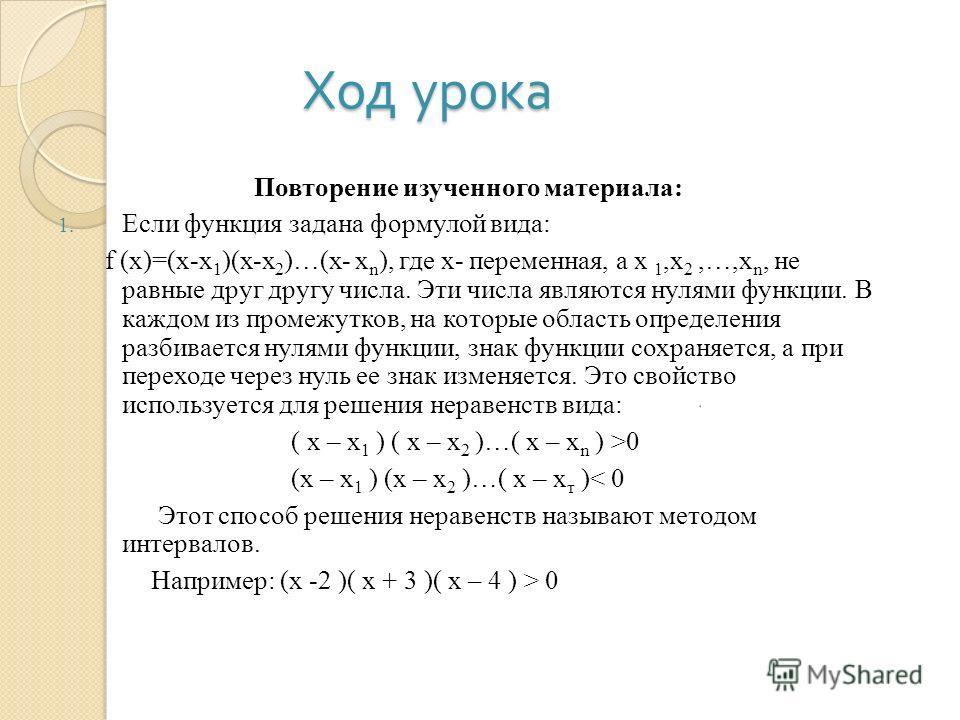 Ход урока Повторение изученного материала: 1. Если функция задана формулой вида: f (x)=(x-x 1 )(x-x 2 )…(x- x n ), где х- переменная, а х 1,х 2,…,х n, не равные друг другу числа. Эти числа являются нулями функции. В каждом из промежутков, на которые