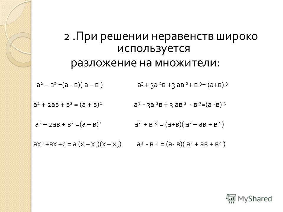 2. При решении неравенств широко используется разложение на множители : а 2 – в 2 =( а - в )( а – в ) а 3 + 3 а 2 в +3 ав 2 + в 3 = ( а + в ) 3 а 2 + 2 ав + в 2 = ( а + в ) 2 а 3 - 3 а 2 в + 3 ав 2 - в 3 =( а - в ) 3 а 2 – 2 ав + в 2 =( а – в ) 2 а 3