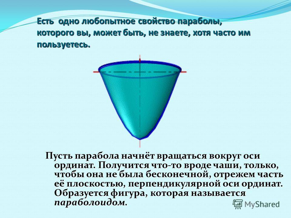 Есть одно любопытное свойство параболы, которого вы, может быть, не знаете, хотя часто им пользуетесь. Пусть парабола начнёт вращаться вокруг оси ординат. Получится что-то вроде чаши, только, чтобы она не была бесконечной, отрежем часть её плоскостью