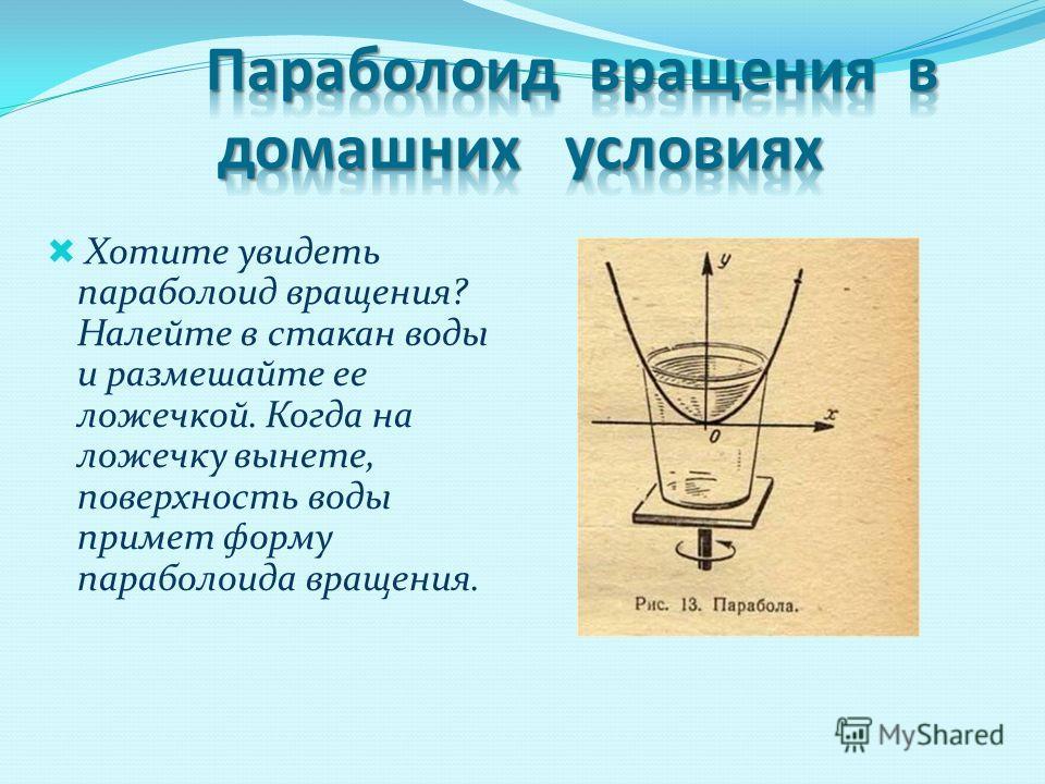Хотите увидеть параболоид вращения? Налейте в стакан воды и размешайте ее ложечкой. Когда на ложечку вынете, поверхность воды примет форму параболоида вращения.