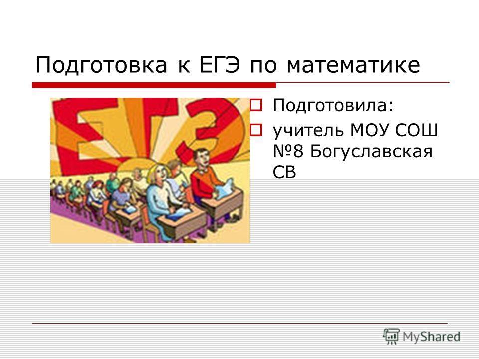 Подготовка к ЕГЭ по математике Подготовила: учитель МОУ СОШ 8 Богуславская СВ