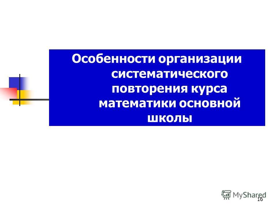 Особенности организации систематического повторения курса математики основной школы 16