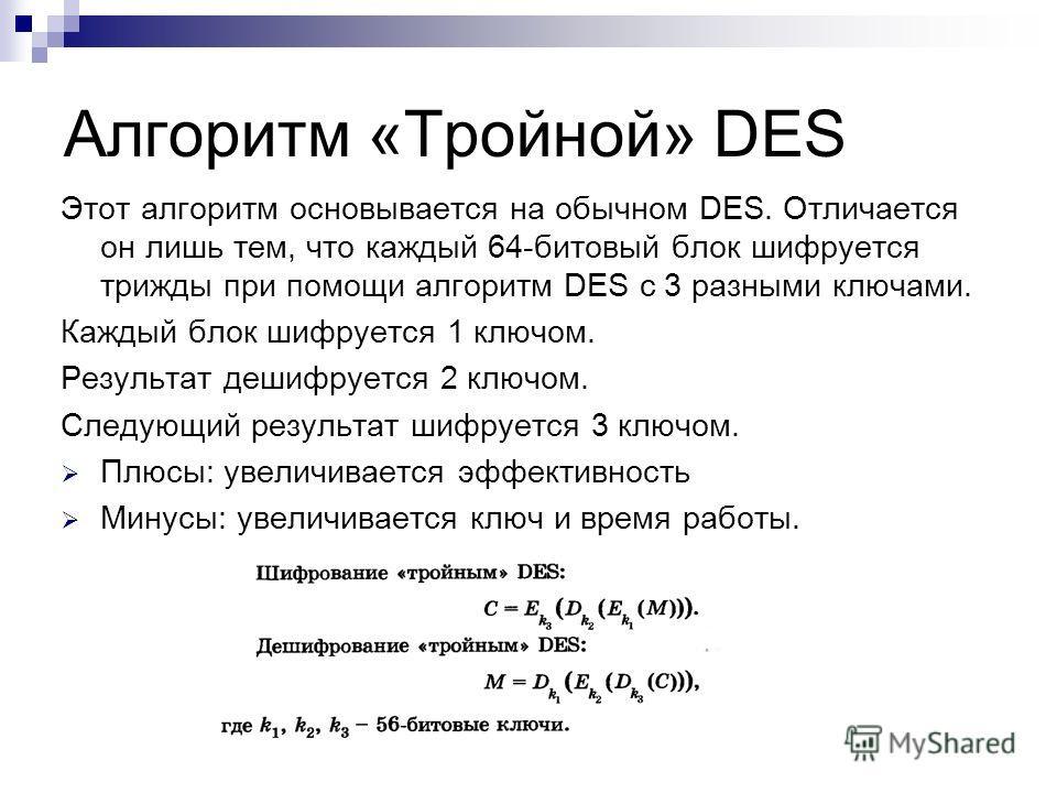 Алгоритм «Тройной» DES Этот алгоритм основывается на обычном DES. Отличается он лишь тем, что каждый 64-битовый блок шифруется трижды при помощи алгоритм DES с 3 разными ключами. Каждый блок шифруется 1 ключом. Результат дешифруется 2 ключом. Следующ