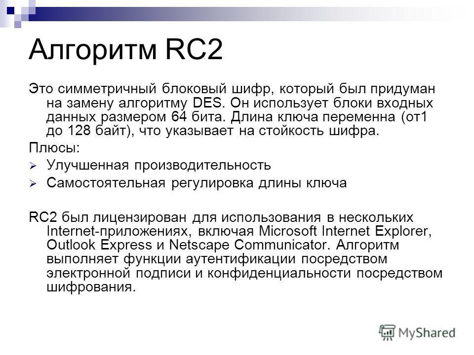 Алгоритм RC2 Это симметричный блоковый шифр, который был придуман на замену алгоритму DES. Он использует блоки входных данных размером 64 бита. Длина ключа переменна (от 1 до 128 байт), что указывает на стойкость шифра. Плюсы: Улучшенная производител