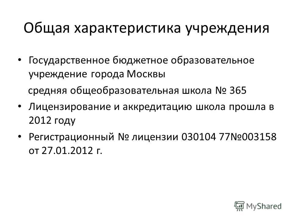 Общая характеристика учреждения Государственное бюджетное образовательное учреждение города Москвы средняя общеобразовательная школа 365 Лицензирование и аккредитацию школа прошла в 2012 году Регистрационный лицензии 030104 77003158 от 27.01.2012 г.