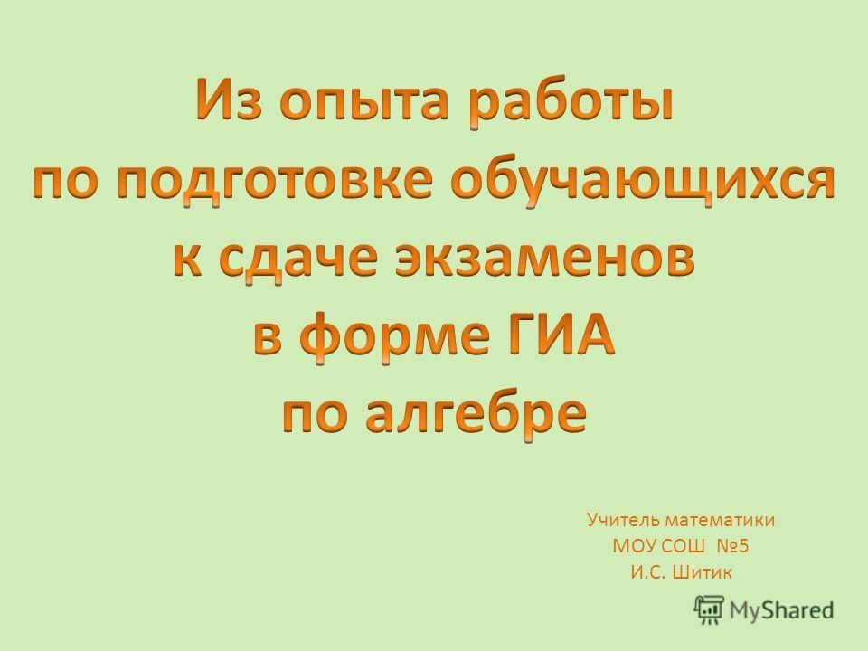 Учитель математики МОУ СОШ 5 И.С. Шитик