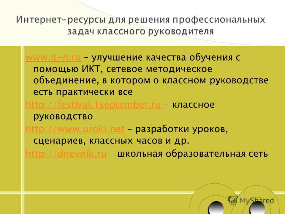 www.it-n.ruwww.it-n.ru – улучшение качества обучения с помощью ИКТ, сетевое методическое объединение, в котором о классном руководстве есть практически все http://festival.1september.ruhttp://festival.1september.ru – классное руководство http://www.u
