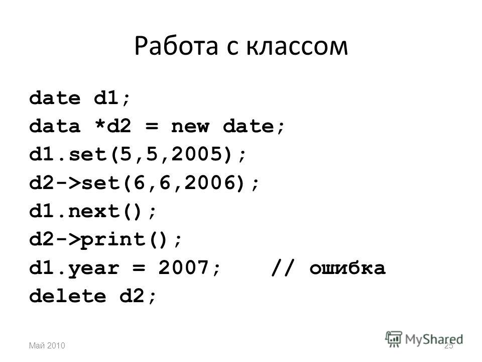 Работа с классом date d1; data *d2 = new date; d1.set(5,5,2005); d2->set(6,6,2006); d1.next(); d2->print(); d1. year = 2007;// ошибка delete d2; Май 201025