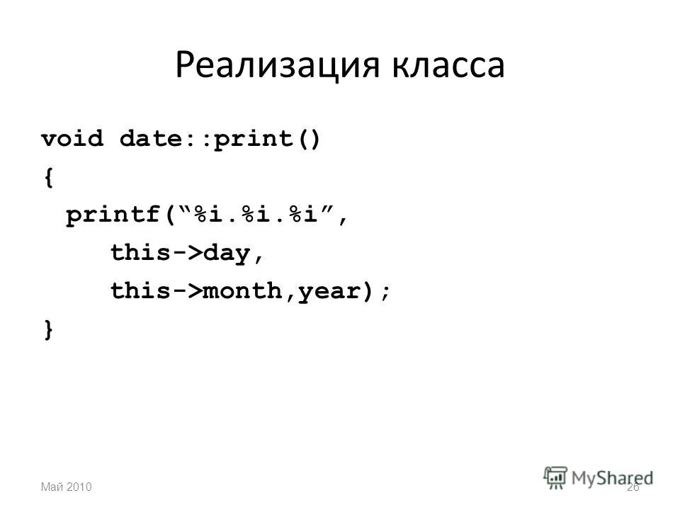 Реализация класса void date::print() { printf(%i.%i.%i, this->day, this->month,year); } Май 201026